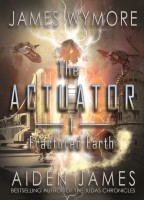 The Actuator 1: Fractured Earth by James Wymore