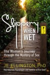 Buyer's Guide: Slippery When Wet: One Woman's Journey Through the Mystery of Sex by JE Ellington