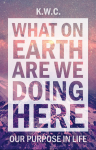 Featured Book: What On Earth Are We Doing Here: Our Purpose In Life by K.W.C.