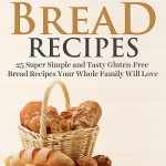 Gluten-Free Bread Recipes: 25 Super Simple and Tasty Gluten-Free Bread Recipes Your Whole Family Will Love by Mike Moreland