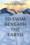 Featured Book: To Swim Beneath the Earth by Ginger Bensman